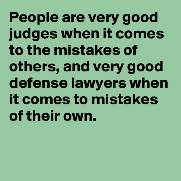 People are very good judges when it comes to the mistakes of others, and very good defense lawyers when it comes to mistakes of their own.