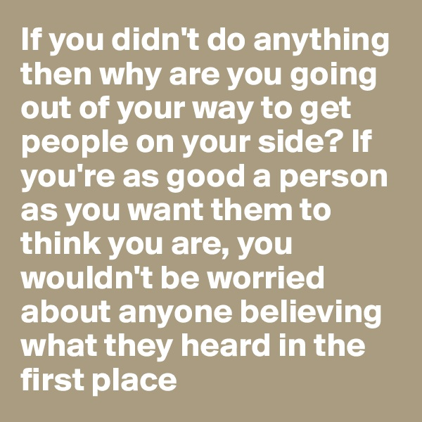 If you didn't do anything then why are you going out of your way to get people on your side? If you're as good a person as you want them to think you are, you wouldn't be worried about anyone believing what they heard in the first place