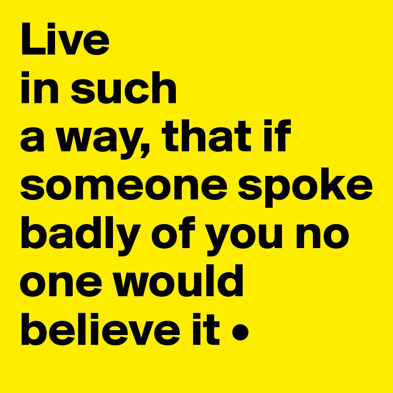 Live in such a way, that if someone spoke badly of you no  one would believe it •