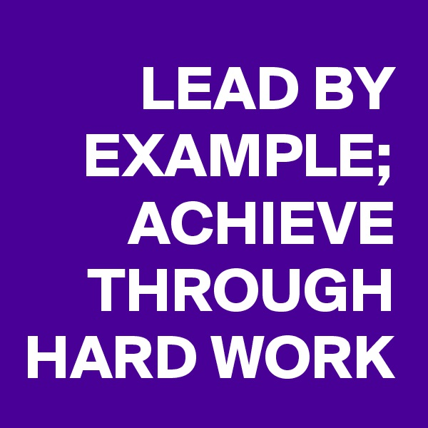 LEAD BY EXAMPLE; ACHIEVE THROUGH HARD WORK
