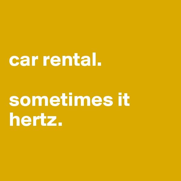 car rental.   sometimes it hertz.