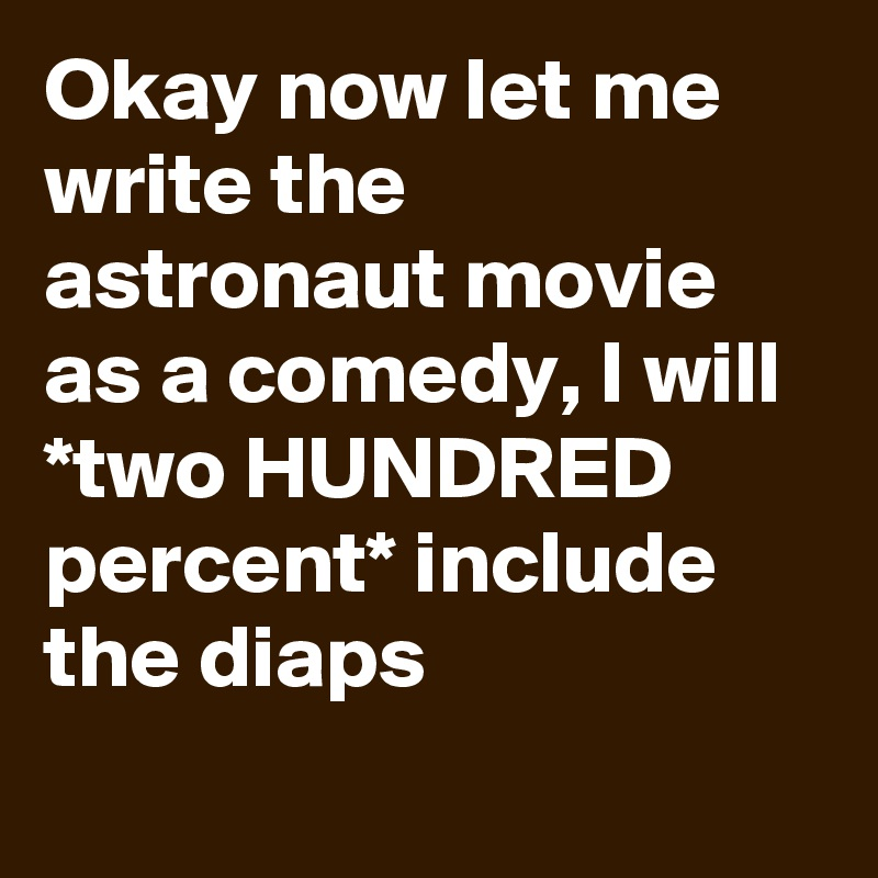 Okay now let me write the astronaut movie as a comedy, I will *two HUNDRED percent* include the diaps