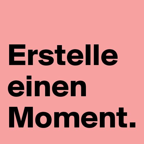 Erstelle einen Moment.