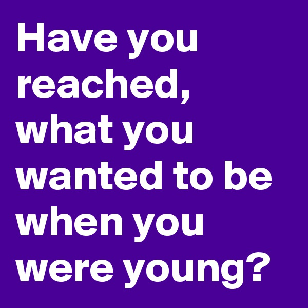 Have you reached, what you wanted to be when you were young?