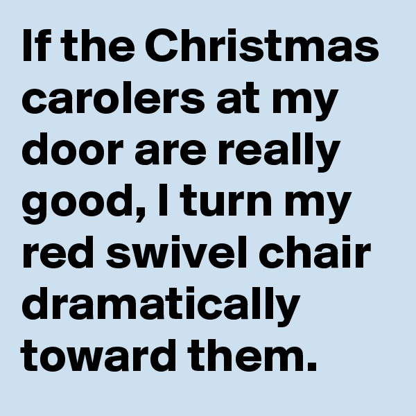 If the Christmas carolers at my door are really good, I turn my red swivel chair dramatically toward them.
