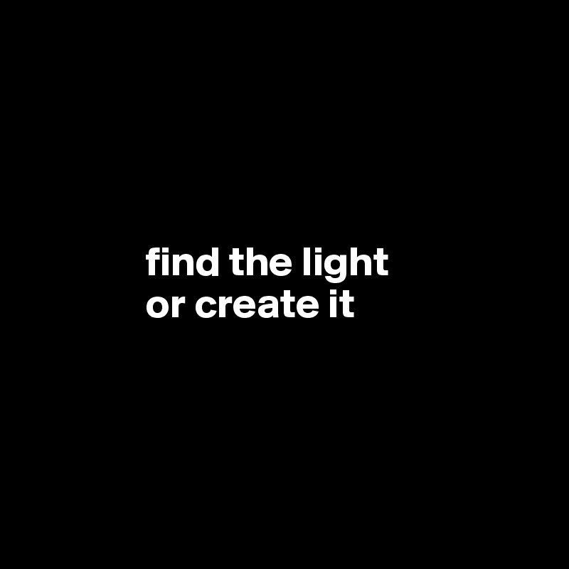 find the light               or create it
