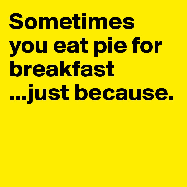 Sometimes you eat pie for breakfast ...just because.
