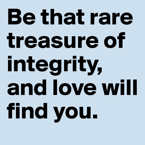 Be that rare treasure of integrity, and love will find you.