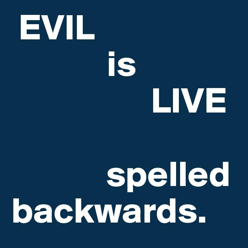 EVIL               is                     LIVE                spelled backwards.