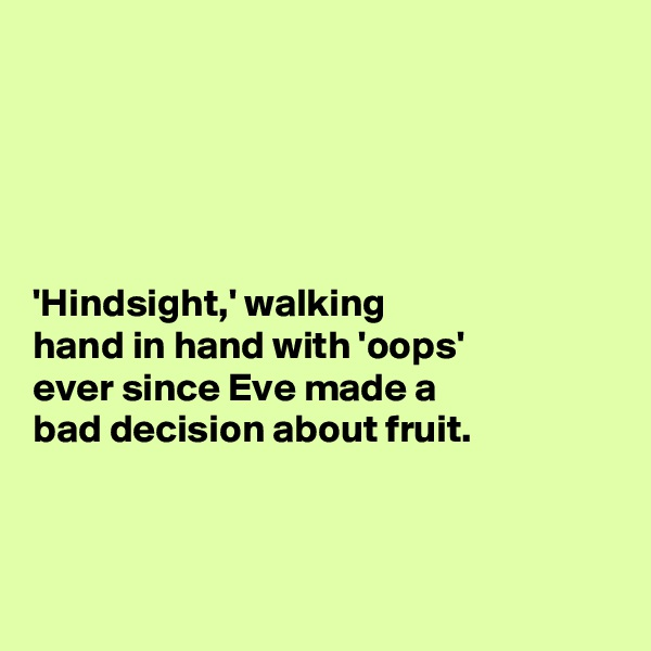 'Hindsight,' walking  hand in hand with 'oops'  ever since Eve made a   bad decision about fruit.