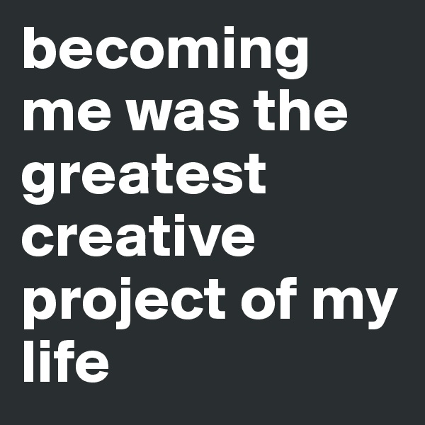 becoming me was the greatest creative project of my life