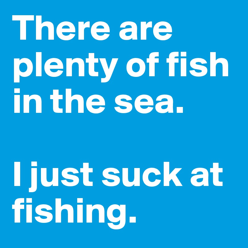There are plenty of fish in the sea.  I just suck at fishing.
