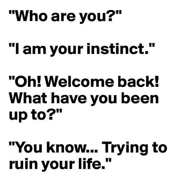 """""""Who are you?""""  """"I am your instinct.""""  """"Oh! Welcome back! What have you been up to?""""  """"You know... Trying to ruin your life."""""""