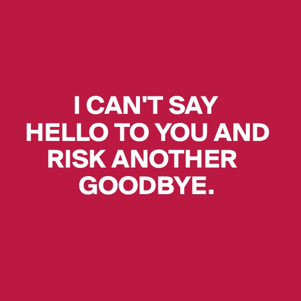 I CAN'T SAY    HELLO TO YOU AND          RISK ANOTHER               GOODBYE.