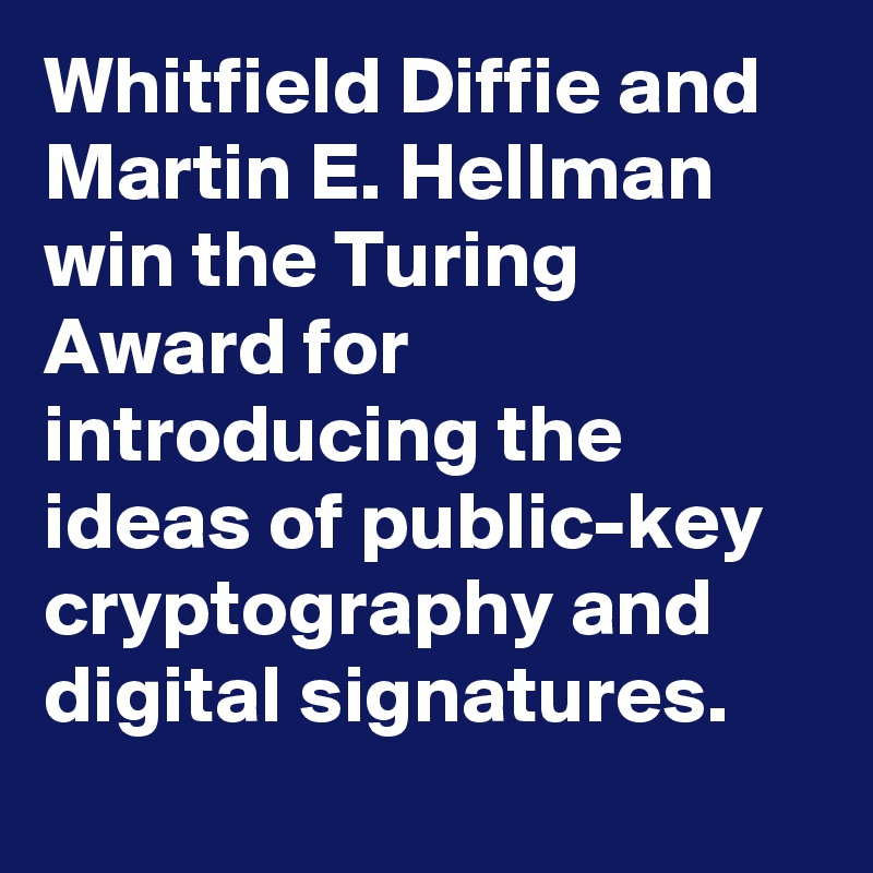 Whitfield Diffie and Martin E. Hellman win the Turing Award for introducing the ideas of public-key cryptography and digital signatures.