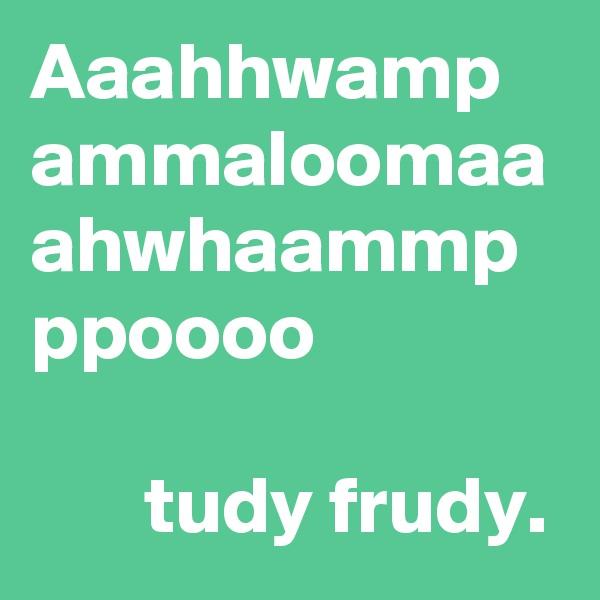 Aaahhwamp ammaloomaa ahwhaammp ppoooo         tudy frudy.