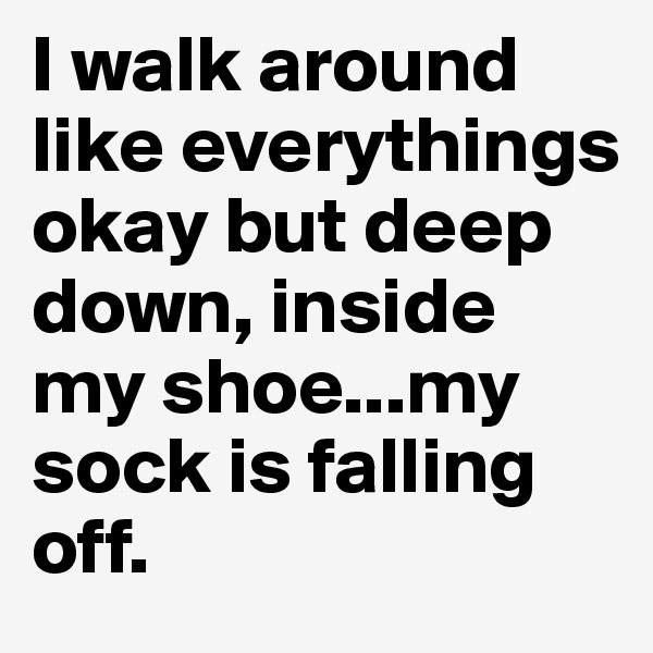 I walk around like everythings okay but deep down, inside my shoe...my sock is falling off.
