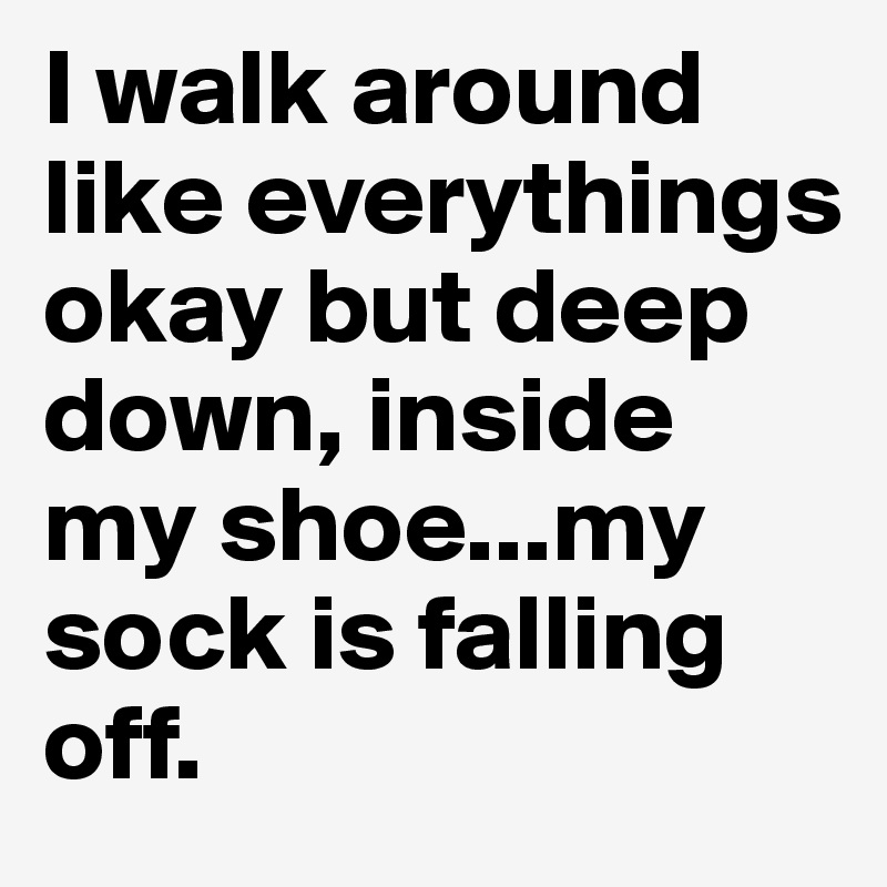 I walk around like everythings okay but deep down, inside my shoe...my sock is falling off.