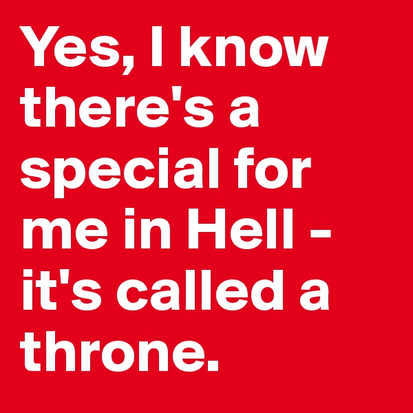 Yes, I know there's a special for me in Hell -  it's called a throne.