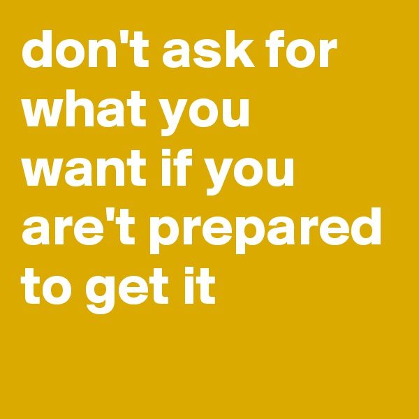 don't ask for what you want if you are't prepared to get it