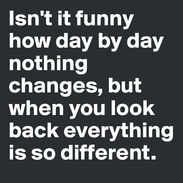 Isn't it funny how day by day nothing changes, but when you look back everything is so different.
