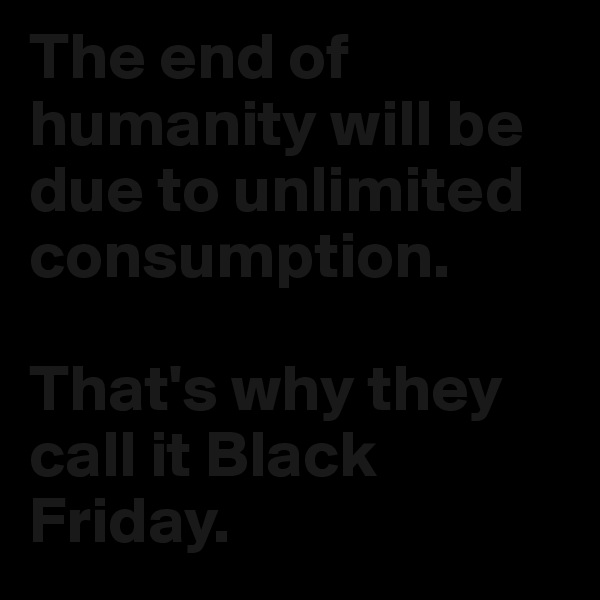 The end of humanity will be due to unlimited consumption.   That's why they call it Black Friday.