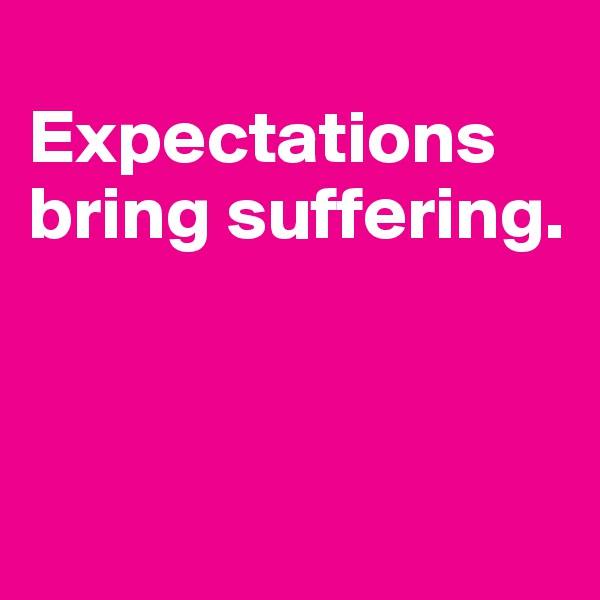 Expectations bring suffering.