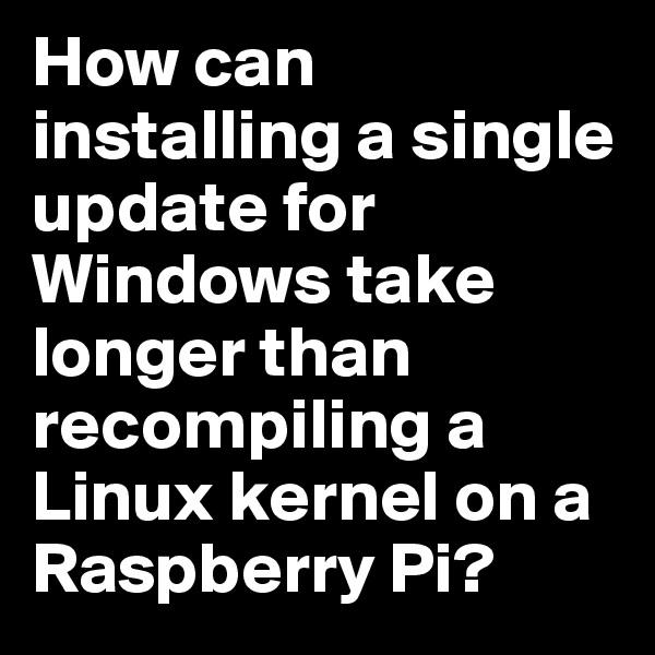 How can installing a single update for Windows take longer than recompiling a Linux kernel on a Raspberry Pi?