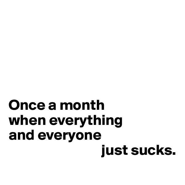 Once a month  when everything and everyone                                 just sucks.