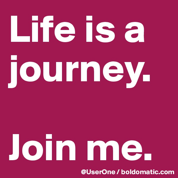 Life is a journey.   Join me.