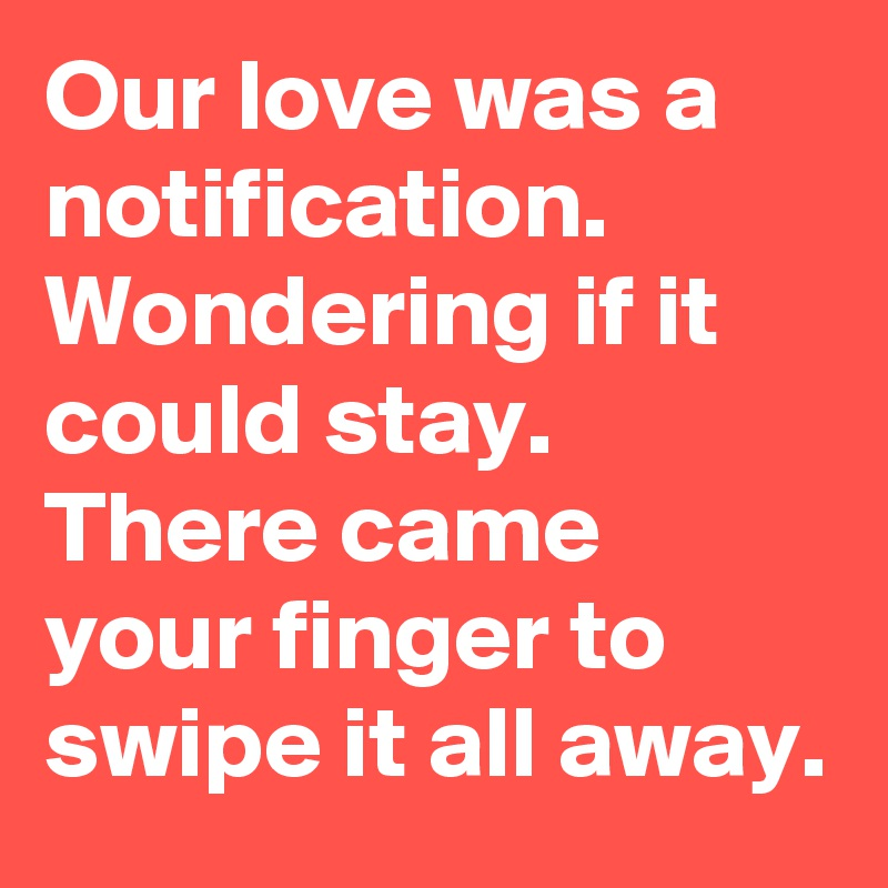 Our love was a notification. Wondering if it could stay. There came your finger to swipe it all away.