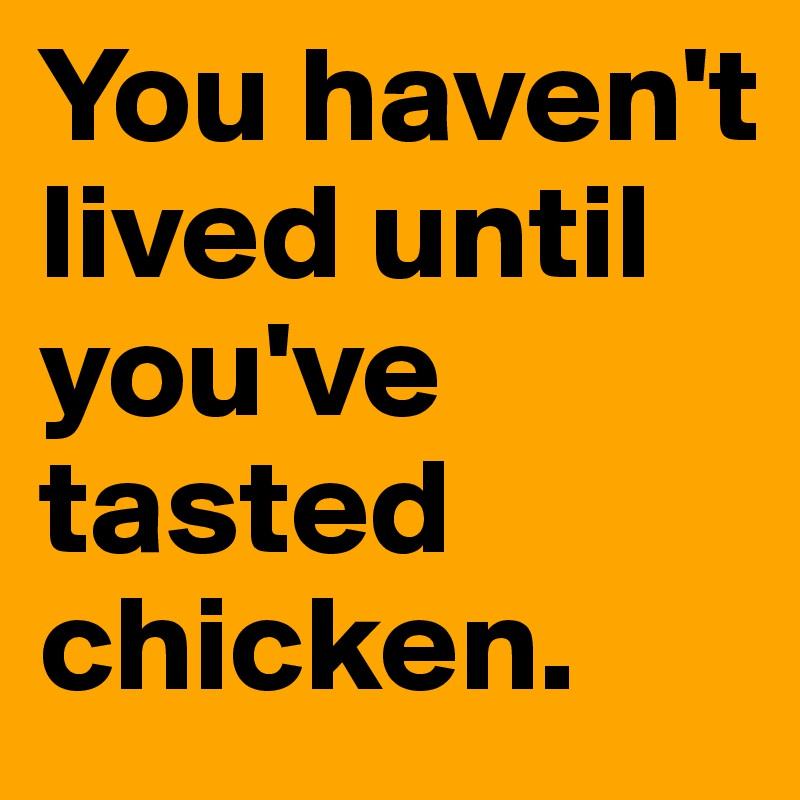 You haven't lived until you've tasted chicken.