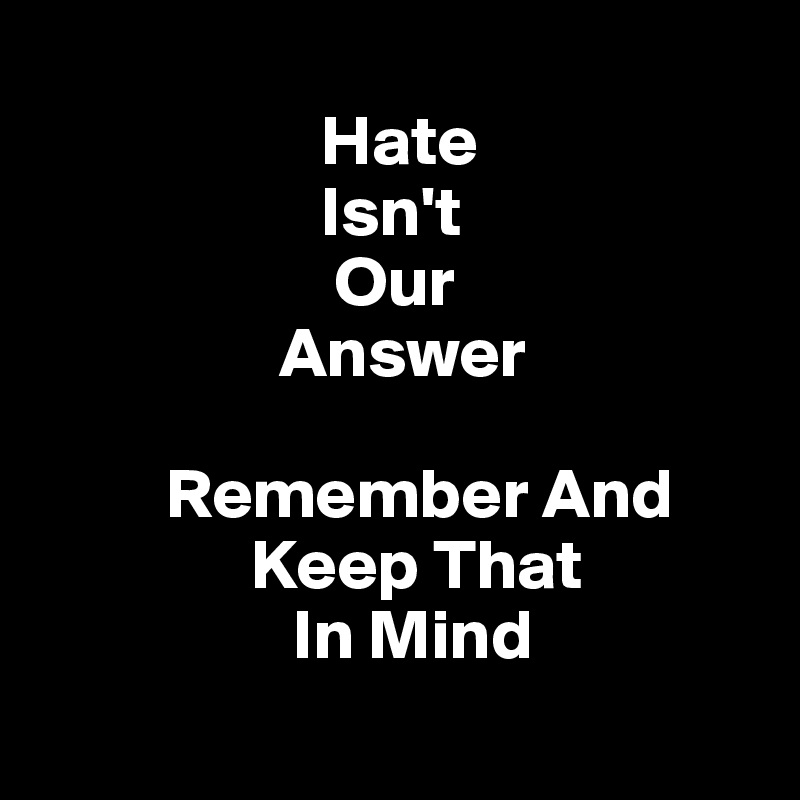 Hate                      Isn't                       Our                   Answer             Remember And                Keep That                   In Mind