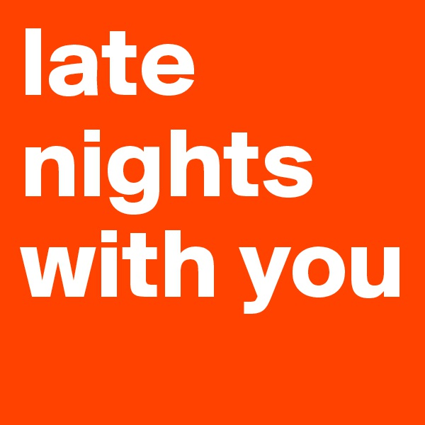 late nights with you