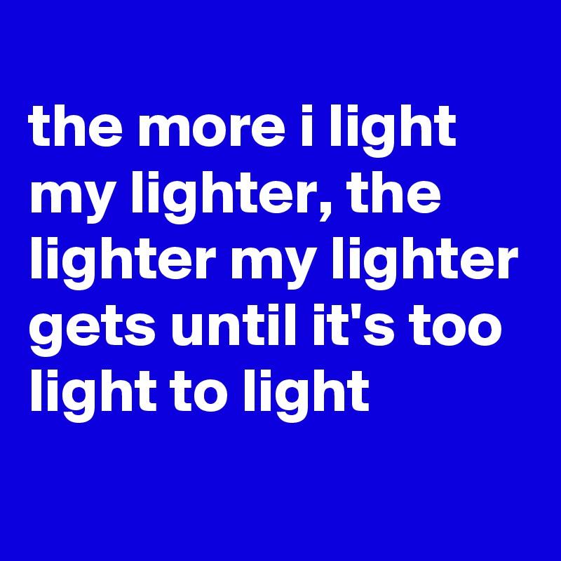 the more i light my lighter, the lighter my lighter gets until it's too light to light