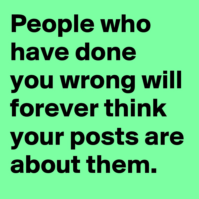 People who have done you wrong will forever think your posts are about them.