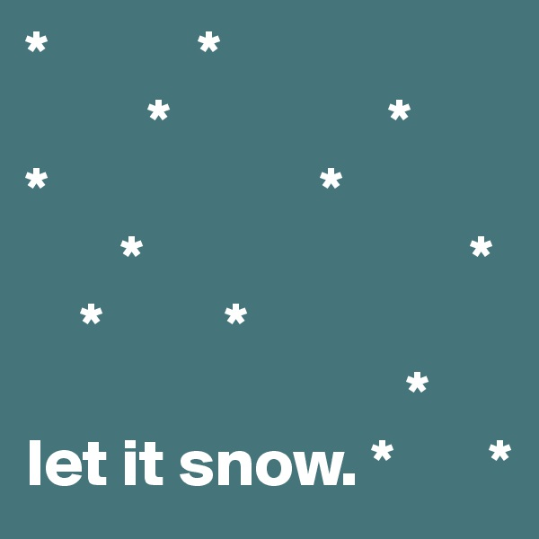 *           *          *                * *                    *        *                        *     *         *                                          * let it snow. *       *