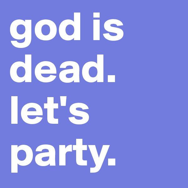 god is dead. let's party.