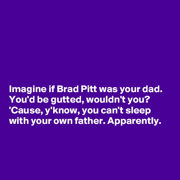 Imagine if Brad Pitt was your dad.  You'd be gutted, wouldn't you? 'Cause, y'know, you can't sleep with your own father. Apparently.