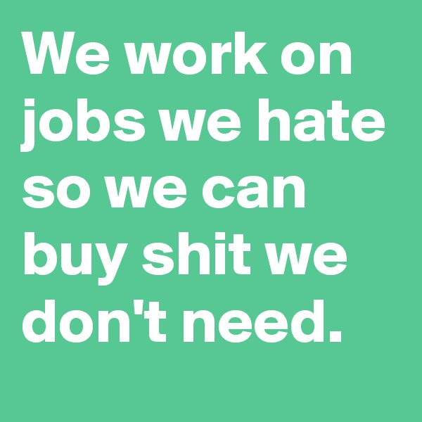 We work on jobs we hate so we can buy shit we don't need.