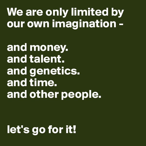 We are only limited by our own imagination -  and money. and talent. and genetics. and time.  and other people.   let's go for it!