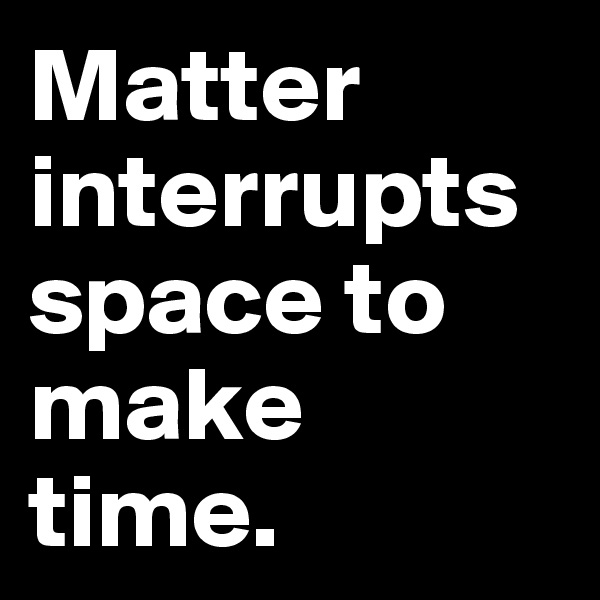 Matter interrupts space to make time.