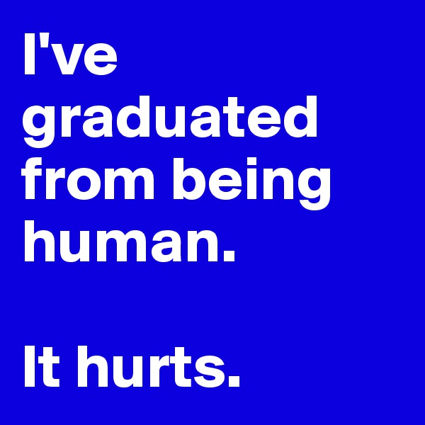 I've graduated from being human.   It hurts.