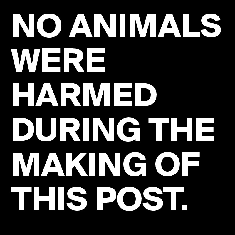 NO ANIMALS WERE HARMED DURING THE MAKING OF THIS POST.