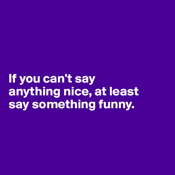 If you can't say  anything nice, at least  say something funny.