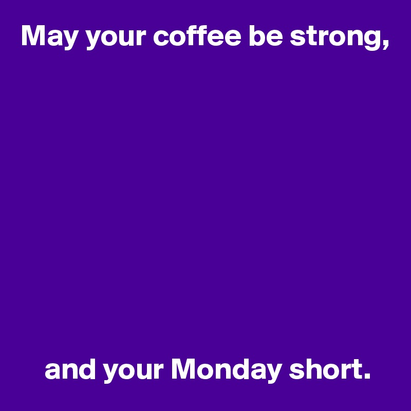 May your coffee be strong,               and your Monday short.