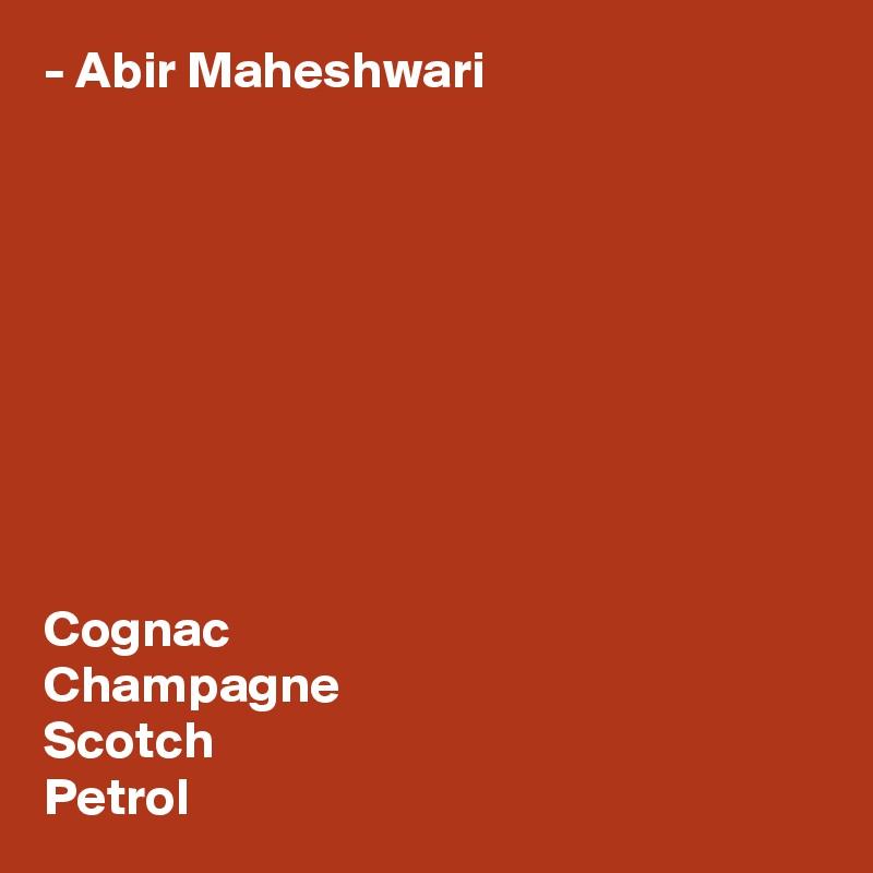 - Abir Maheshwari          Cognac Champagne Scotch Petrol