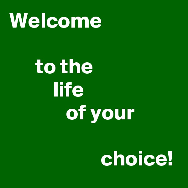 Welcome        to the           life              of your                       choice!