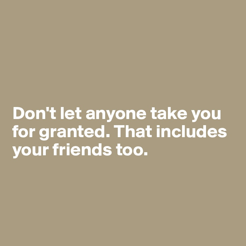 Don't let anyone take you for granted. That includes your friends too.