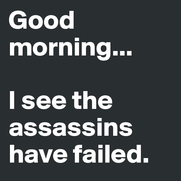 Good morning...   I see the assassins have failed.